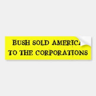 BUSH SOLD AMERICA TO THE CORPORATIONS BUMPER STICKER