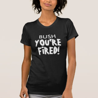 BUSH, YOU'RE, FIRED! T-Shirt