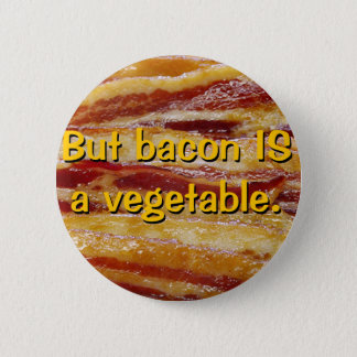 But bacon IS a vegetable. Button