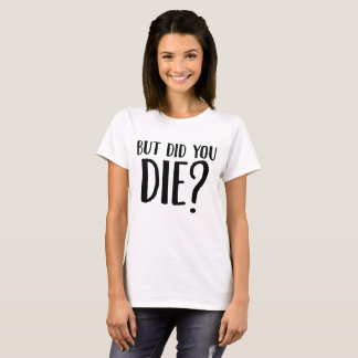 But Did You Die For Sarcastic Teen T-Shirt