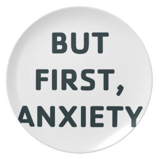 But First, Anxiety Plate