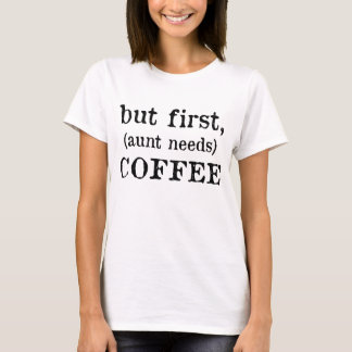 BUT FIRST COFFEE AUNT NEEDS T-Shirt