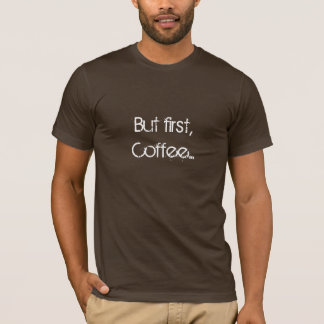 But first, coffee... T-Shirt