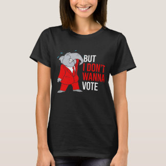 But I don't wanna vote - GOP -- -  T-Shirt