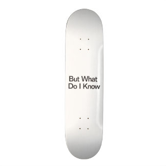But What Do I Know Custom Skate Board