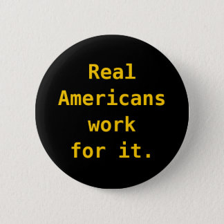 Button: Real Americans work for it. 2 Inch Round Button