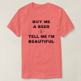 BUY ME A BEER & TELL ME I'M BEAUTIFUL T-Shirt