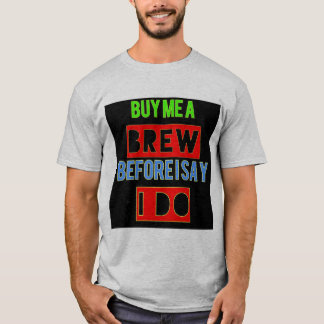 """Buy me a brew Before I say I do""- Bachelor T-Shirt"