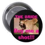 Buy me a shot!!!  THE BRIDE Pinback Button