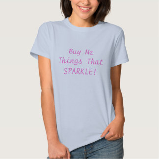 Buy Me Things That SPARKLE! T Shirts