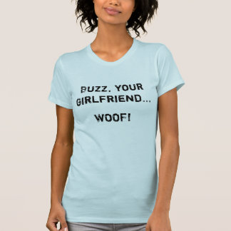Buzz, your girlfriend...  WOOF! T-Shirt