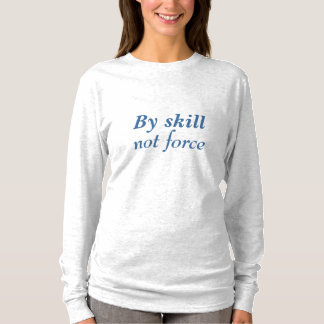 BY SKILL NOT FORCE T-Shirt