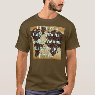 Cafe-Mocha-Vodka-Valium-Latte to go T-Shirt