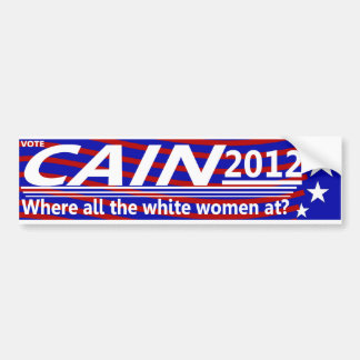 CAIN 2012 - Where all the white women at? Bumper Sticker
