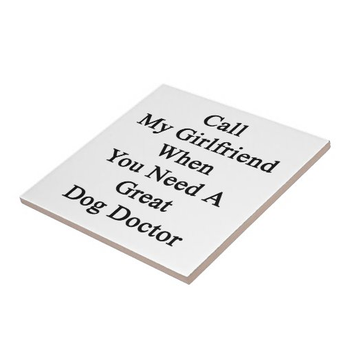 Call My Girlfriend When You Need A Great Dog Docto Tile