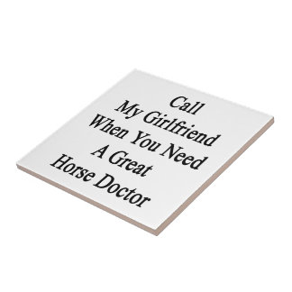 Call My Girlfriend When You Need A Great Horse Doc Ceramic Tile