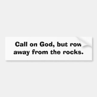 Call on God, but row away from the rocks. Bumper Sticker
