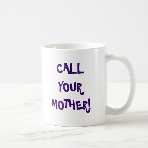 CALL YOUR MOTHER!, she loves you... Mug