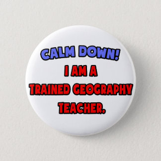 Calm Down .. I am a Trained Geography Teacher 2 Inch Round Button