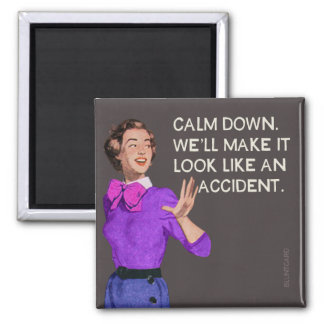 Calm down. Well make it look like and accident. Magnet