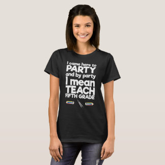 Came to Party By Party I Mean Teach Fifth Grade T-Shirt