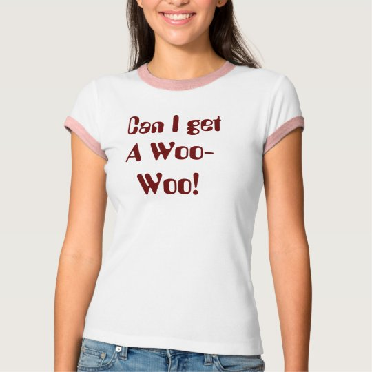Can I get A Woo-Woo! T-Shirt