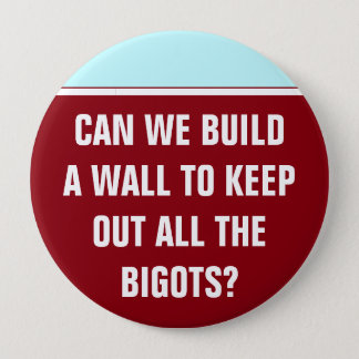 Can we build a wall to keep out the bigots? 4 inch round button