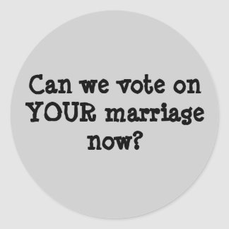 Can we vote on YOUR marriage now? Classic Round Sticker