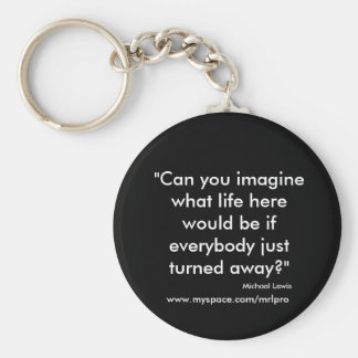 """Can you imagine what life here would be if eve... Keychain"