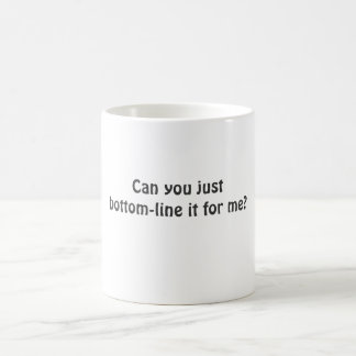 Can you just bottom-line it for me? coffee mug