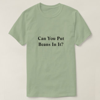 Can you put beans in it? T-Shirt