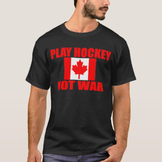 CANADA-PLAY HOCKEY NOT WAR T-Shirt