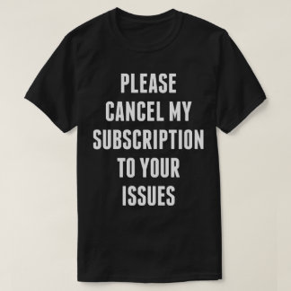 Cancel my subscription to your issues funny tee