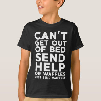 Can't Get Out Of Bed Send Help T-Shirt