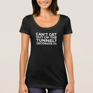 Can't get out of the tunnel, decorate it! - WHITE T-Shirt