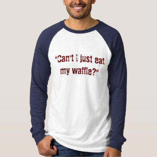 """""""Can't I just eat my waffle?"""" T-Shirt"""