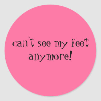 can't see my feet anymore! round sticker