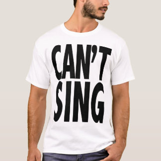 Can't Sing T-Shirt