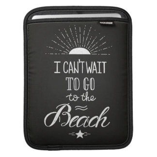 Can'T Wait To Go To The Beach iPad Sleeves