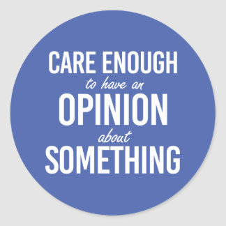 Care enough to have an opinion about something - w round sticker