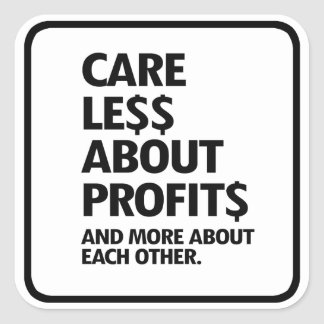 CARE LESS ABOUT PROFITS AND MORE ABOUT EACH OTHER  SQUARE STICKER