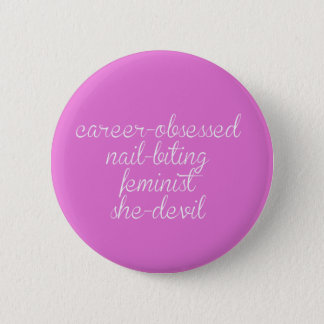 Career-obsessed nail-biting feminist she-devil 2 inch round button