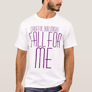 Careful you might fall for me T-Shirt