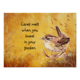 Cares melt when you kneel in your garden Bird Wren Poster
