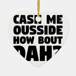 Cash Me Ousside Ceramic Ornament