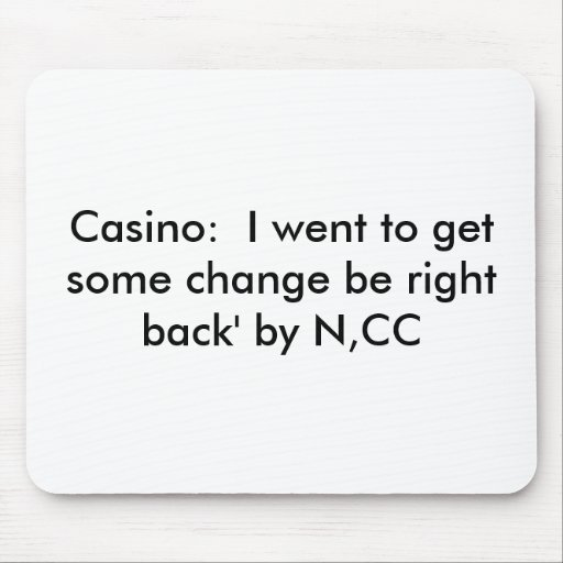 Casino:  I went to get some change be right bac... Mouse Mats