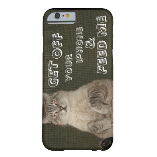"Cat ""GET OFF YOUR IPHONE & FEED ME"" iPhone 6 case"