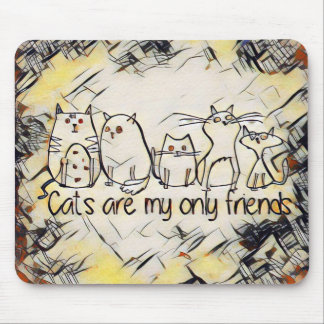 Cats Are My Only Friends Mouse Pad