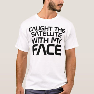 Caught The Satellite With My Face T Shirt