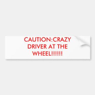 CAUTION:CRAZY DRIVER AT THE WHEEL!!!!!! BUMPER STICKER